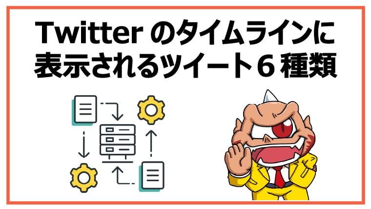 <Twitterのタイムラインに表示されるツイート6種類>