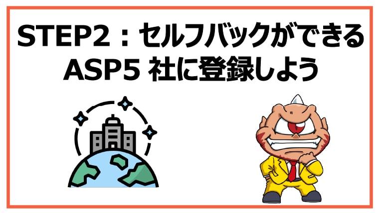 STEP2:セルフバックができるASP5社に登録しよう