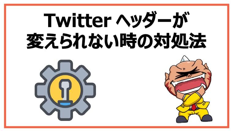 <Twitterヘッダーが変えられない時の対処法>