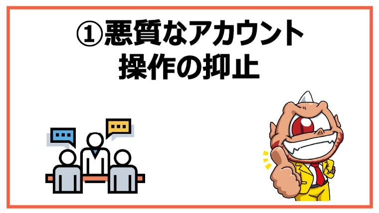 ①悪質なアカウント操作の抑止