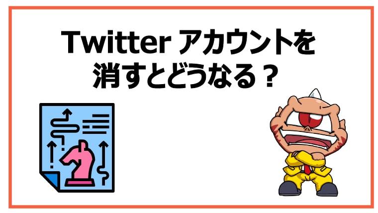 Twitterアカウントを消すとどうなる?