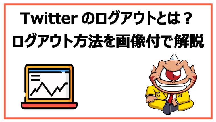 Twitterのログアウトとは?確実なログアウト方法を画像付で解説